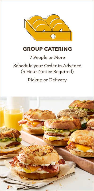 SELECT for Group Catering - Links to the Einstein Bros Bagels Catering Order Page. GROUP CATERING: 7 People or More, Schedule your Order in Advance (4 Hour Notice Required), Pick Up in store or we deliver.