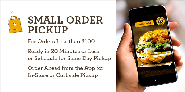 Small Order Pickup for orders less than $100. Ready in 20 minutes or less or schedule for same day pickup. Order ahead from the app for in-store or curbside pickup