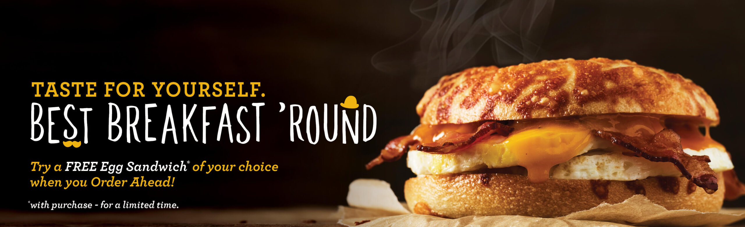 HEADER IMAGE: Taste for Yourself. The Best Bast Breakfast Round. Try a Free Egg Sandwich of your choice when your Order Ahead (with purchase - for a limited time). Click the button below to download our app to get this great offer!