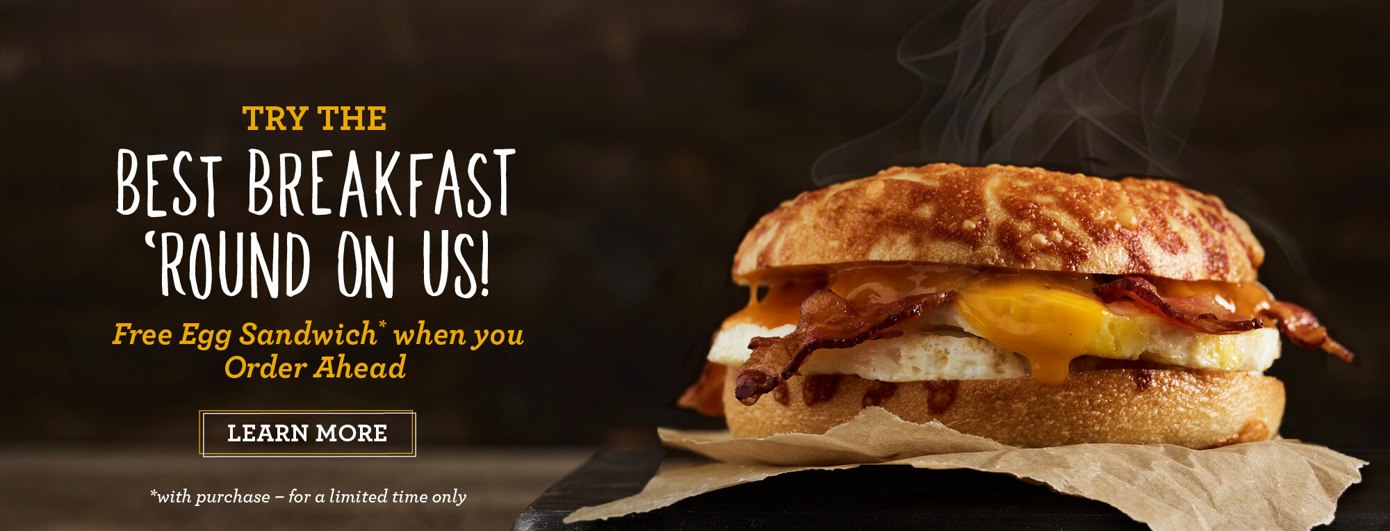 ROTATING IMAGE: Taste for Yourself. The Best Bast Breakfast Round. Try a Free Egg Sandwich of your choice when your Order Ahead (with purchase - for a limited time). Click to visit our offer page to download our app!