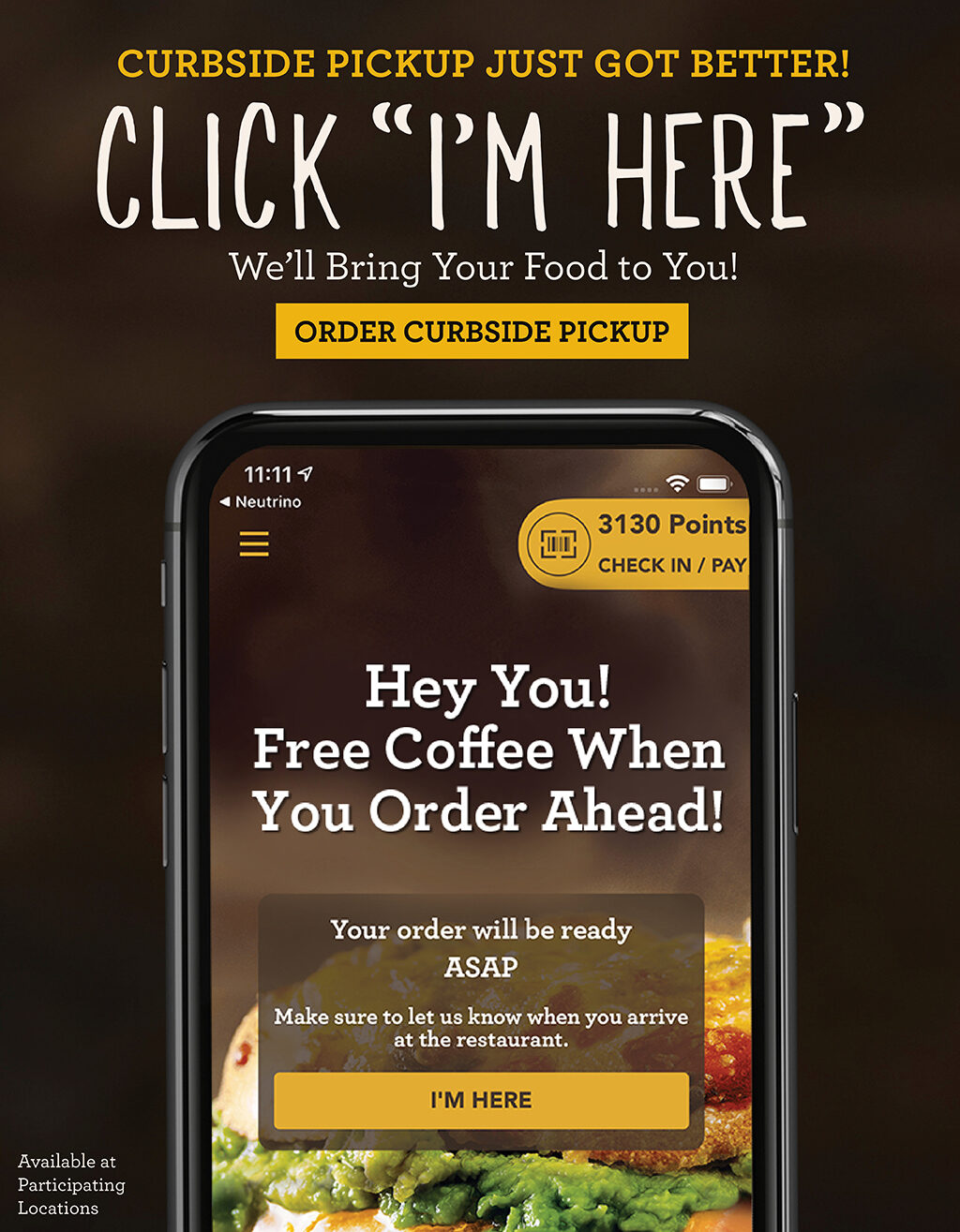 Curbside pickup just got better! Click the I'm Here button and we're bring your food to you when you order ahead.